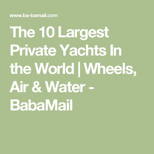 The 10 Largest Private Yachts In the World | Wheels, Air & Water - BabaMail