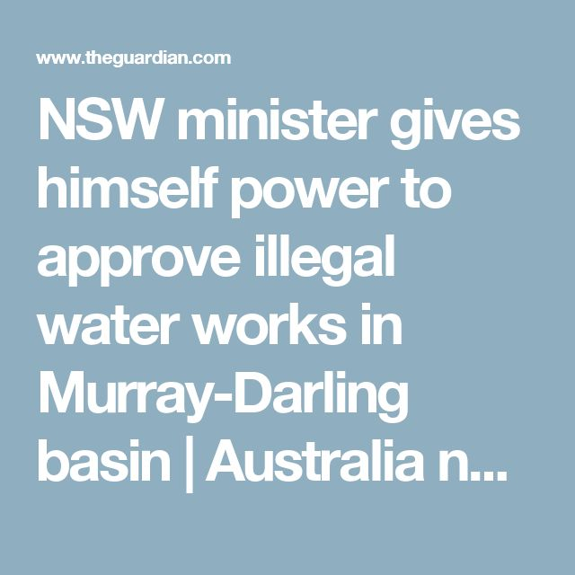 NSW minister gives himself power to approve illegal water works in Murray-Darling basin   Australia news   The Guardian
