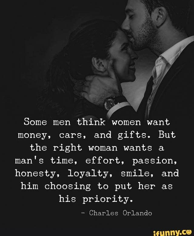 H Ff J Some Men Think Women Want Money Cars And Gifts But The Right Woman Wants A Man S Time Effort Passion Honesty Loyalty Smile And Him Choosing To P Woman Quotes Love
