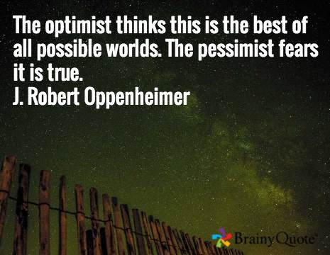 The optimist thinks this is the best of all possible worlds. The pessimist fears it is true. J. Robert Oppenheimer