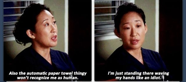 """""""Also, the automatic paper towl thingy won't recognize me as human. I'm just standing there waving my hands like an idiot."""" Cristina Yang; Grey's  Anatomy quotes"""