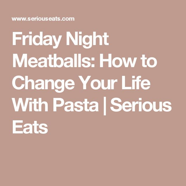 Friday Night Meatballs: How to Change Your Life With Pasta | Serious Eats