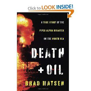 Death and Oil: A True Story of the Piper Alpha Disaster on the North Sea by Brad Matsen. $15.78. Publisher: Pantheon (October 18, 2011). 224 pages