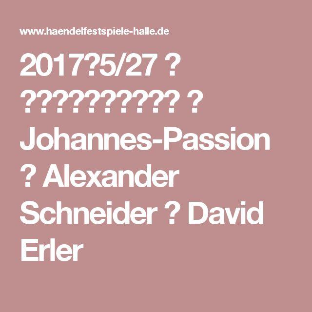 2017年5/27 🏠 ハレ・ヘンデル音楽祭 🎼 Johannes-Passion 👤 Alexander Schneider 👤 David Erler