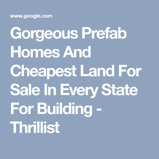 Gorgeous Prefab Homes And Cheapest Land For Sale In Every State For Building - Thrillist