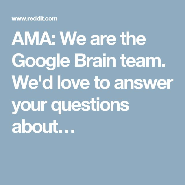 AMA: We are the Google Brain team. We'd love to answer your questions about…