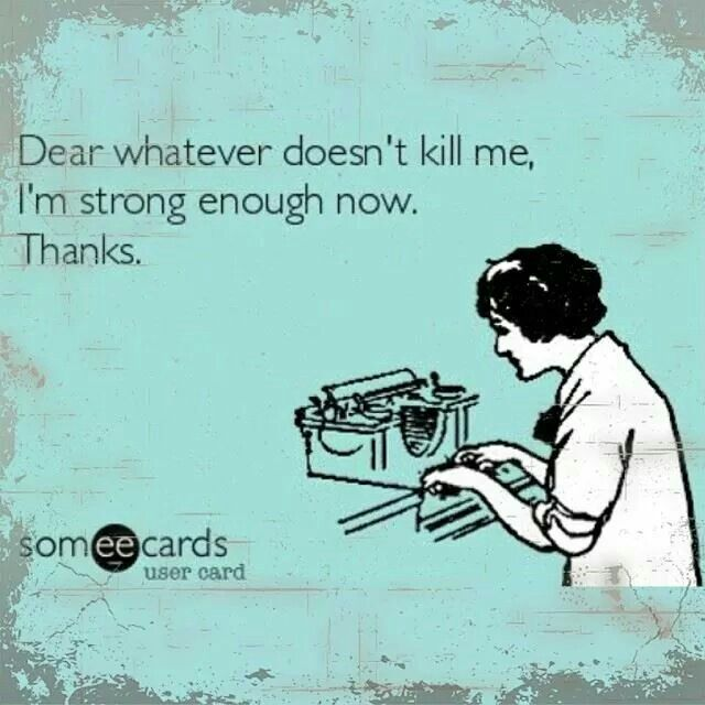 Dear whatever doesn't kill me, I am strong enough now. Thanks.