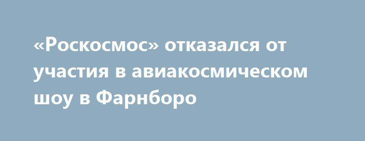 «Роскосмос» отказался от участия в авиакосмическом шоу в Фарнборо http://rusdozor.ru/2016/05/25/roskosmos-otkazalsya-ot-uchastiya-v-aviakosmicheskom-shou-v-farnboro/  Следом за ним может отказаться «Ростех» Фото: REUTERS/Kieran Doherty Руководство госкорпорации «Роскосмос» приняло решение отказаться от участия в авиакосмическом салоне Farnborough 2016 — крупнейшем отраслевом шоу, проходящем с 1948 года в графстве Хэмпшир. В этом году выставка пройдет с 11 ...