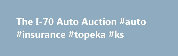 The I-70 Auto Auction #auto #insurance #topeka #ks http://nebraska.nef2.com/the-i-70-auto-auction-auto-insurance-topeka-ks/  # Tuesday,May 30, 2017 Special starting time of 2:00 PM Click here for this week's runlist Now featuring pictures of selected vehicles! MEMORIAL DAY SALETuesday, May 30th Our title office will close Friday, May 26th at noonOur title office will be closed on Monday, May 29thOur title office will reopen on Tuesday, May 30thWe will be available to pick up cars on…