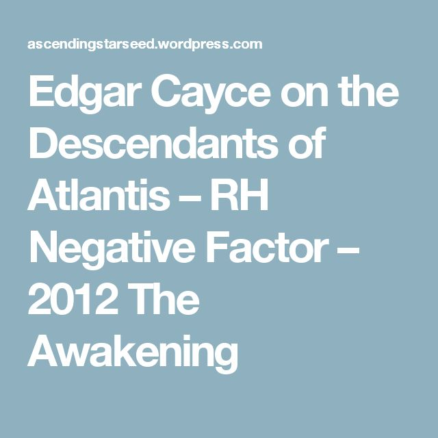 Edgar Cayce on the Descendants of Atlantis – RH Negative Factor – 2012 The Awakening