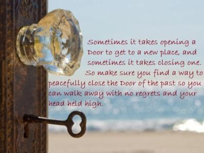 Sometimes it takes opening a Door to get to a new place, and sometimes it takes closing one. So make sure you find a way to peacefully close the Door of the past so you can walk away with no regrets and your head held high.