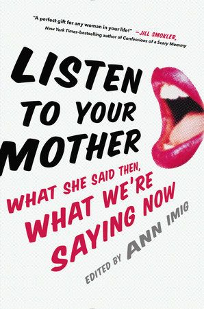 LISTEN TO YOUR MOTHER --  Irreverent, thought-provoking, hilarious, and edgy: a collection of personal stories celebrating motherhood, featuring #1 New York Times bestselling authors Jenny Lawson and Jennifer Weiner, and...