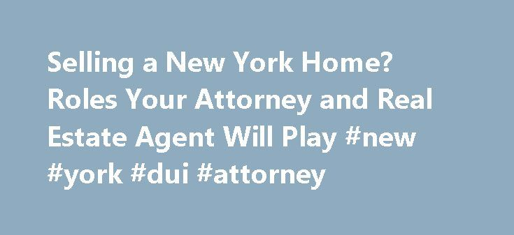 Selling a New York Home? Roles Your Attorney and Real Estate Agent Will Play #new #york #dui #attorney http://china.remmont.com/selling-a-new-york-home-roles-your-attorney-and-real-estate-agent-will-play-new-york-dui-attorney/  # Selling a New York Home? Roles Your Attorney and Real Estate Agent Will Play If you are selling a home in New York state, you will need to hire not only a real estate agent to market and negotiate offers on the property, but also an attorney to prepare the contract…