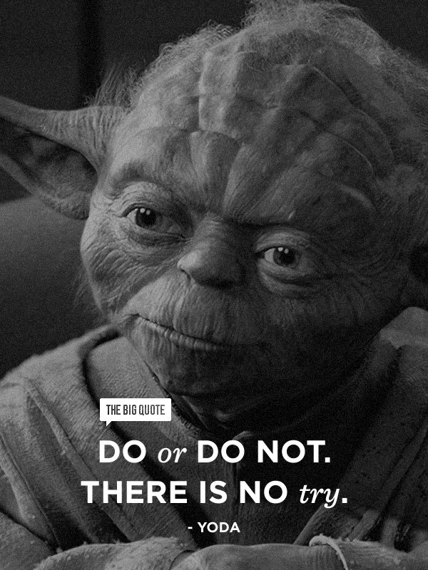 Do or do not. There is no try. - Yoda This is my son's fav quote..put in his senior yearbook 2013.