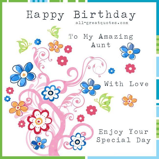 Happy Birthday To My Amazing Aunt, With Love. Enjoy Your Special Day. http://www.all-greatquotes.com/
