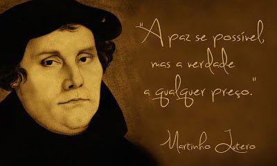 ''A paz se possível mas a verdade a qualquer preço.'' -Martinho Lutero