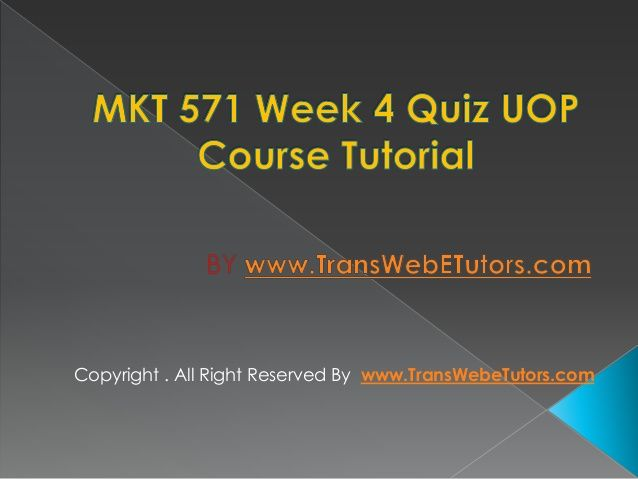 TransWebeTutors helps you work on MKT 571 Week 4 Quiz UOP Course Tutorial and assure you to be at the top of your class.