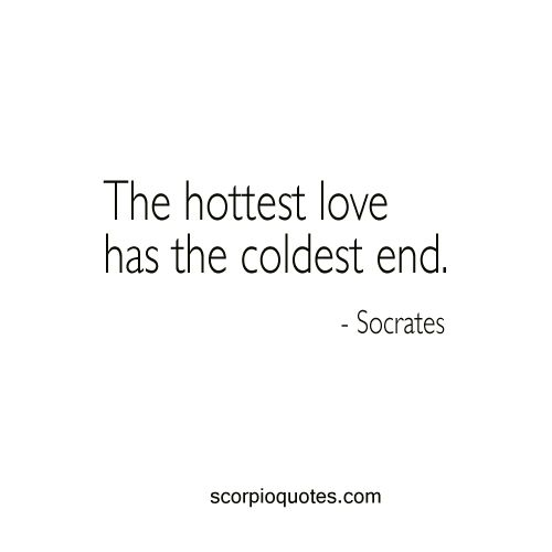 Quotes for Scorpio: The hottest love has the coldest end. - Socrates