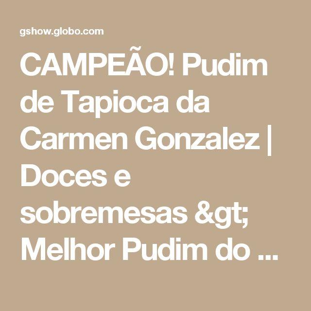 CAMPEÃO! Pudim de Tapioca da Carmen Gonzalez   Doces e sobremesas > Melhor Pudim do Brasil   Mais Você - Receitas Gshow