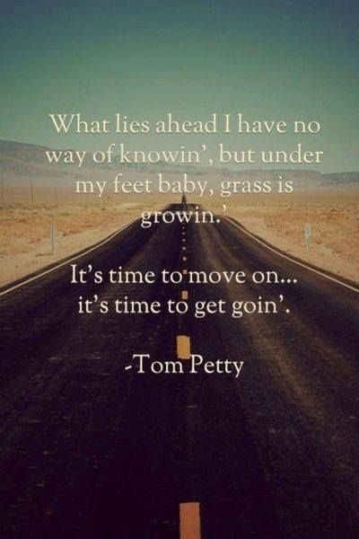 """What lies ahead I have no way of knowing but under my feet, baby, grass is growing. It's time to move on... it's time to get goin"" Tom Petty #quote #lyrics"