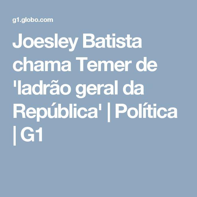 Joesley Batista chama Temer de 'ladrão geral da República' | Política | G1