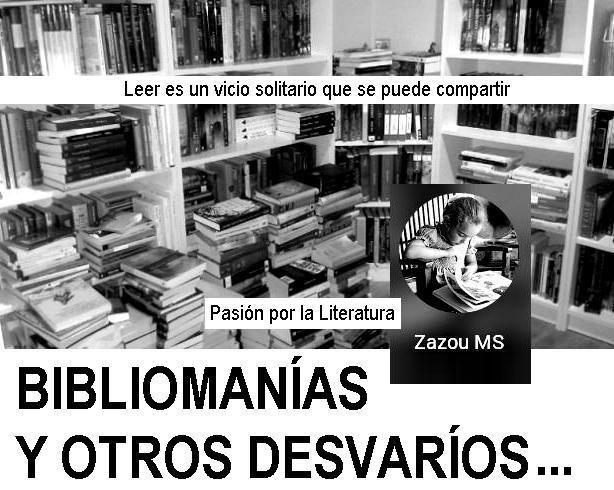 BIBLIOMANÍAS Y OTROS DESVARÍOS (Blog literario de Zazou) Leer es un vicio solitario que se puede compartir http://bibliomaniasydesvarios.blogspot.com.es/