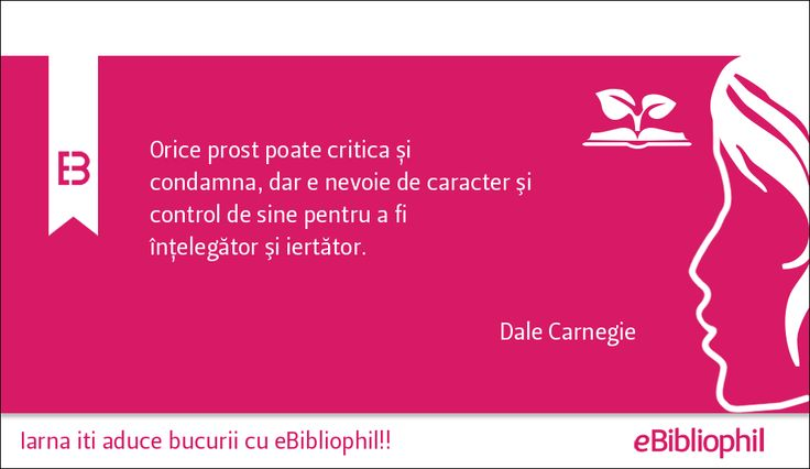"""""""Orice prost poate critica și condamna, dar e nevoie de caracter şi control de sine pentru a fi înţelegător şi iertător."""" Dale Carnegie"""