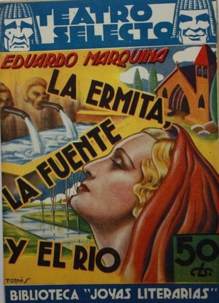 LA ERMITA, LA FUENTE Y EL RÍO : DRAMA EN TRES ACTOS Y EN VERSO. AUTOR: EDUARDO MARQUINA. BARCELONA: CISNE, 1936. COLECCION: TEATRO SELECTO. BIBLIOTECA JOYAS LITERARIAS; 5.  http://kmelot.biblioteca.udc.es/record=b1413751~S1*gag