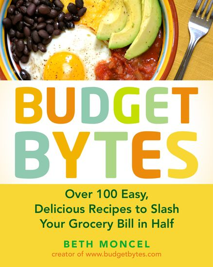 BUDGET BYTES by Beth Moncel -- Over 100 Easy, Delicious Recipes to Slash Your Grocery Bill in Half