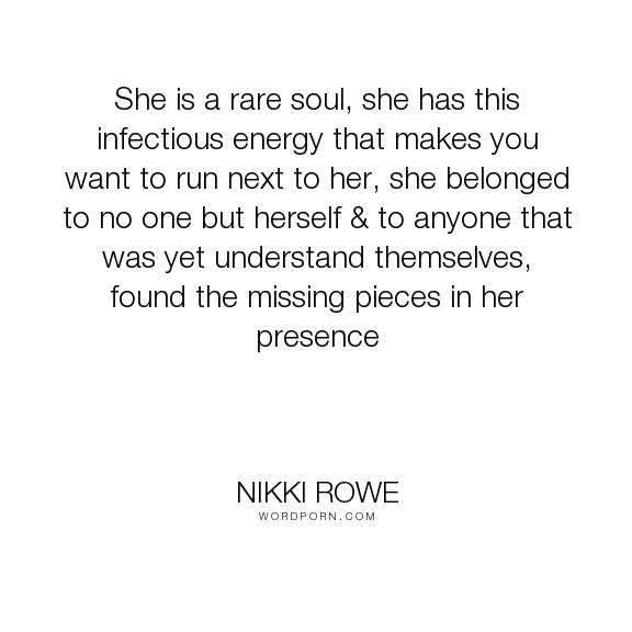 "Nikki Rowe - ""She is a rare soul, she has this infectious energy that makes you want to run next..."". beauty, freedom, quotes-to-live-by, rare, quote-of-the-day, quotes-for-women, free-spirit-quotes, she-quotes, authentic, quotes-for-the-soul, rise-above, free-spirit, her-quotes, priestess"
