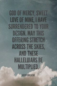 God of mercy, sweet love of mine, I have surrendered to your design. May this offering stretch across the skies, and these hallelujahs be multiplied. - Needtobreathe