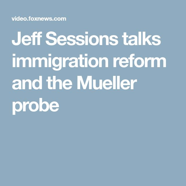 Jeff Sessions talks immigration reform and the Mueller probe