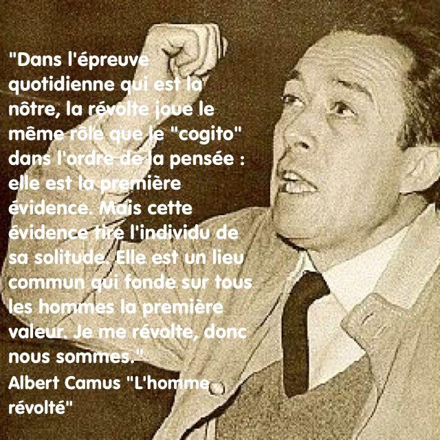 """""""Dans l'épreuve quotidienne qui est la nôtre, la révolte joue le même rôle que le """"cogito"""" dans l'ordre de la pensée : elle est la première évidence. Mais cette évidence tire l'individu de sa solitude. Elle est un lieu commun qui fonde sur tous les hommes la première valeur. Je me révolte, donc nous sommes.""""  Albert Camus """"L'homme révolté"""" (1951)"""