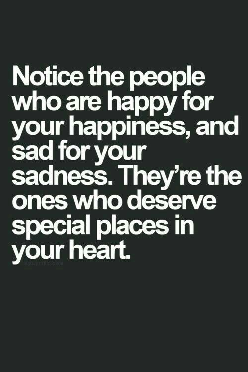 Notice the people who are happy for your happiness, and sad for your sadness. They're the ones who deserve special places in your heart