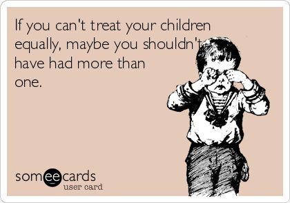 If you can't treat your children equally, maybe you shouldn't have had more than one.