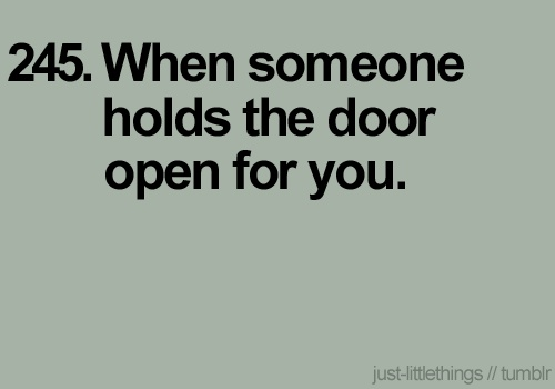 such a gentleman...I cannot STAND when a man walks through the door before a women, doesn't hold the door for a woman, or doesn't open the door for a woman...it's just not right.