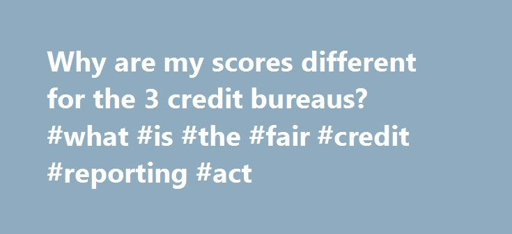 Why are my scores different for the 3 credit bureaus? #what #is #the #fair #credit #reporting #act http://credits.remmont.com/why-are-my-scores-different-for-the-3-credit-bureaus-what-is-the-fair-credit-reporting-act/  #3 major credit bureaus # Why are my scores different for the 3 credit bureaus? In the U.S. there are three national credit bureaus (Equifax, Experian and TransUnion) that compete to capture, update and store credit histories on most U.S.…  Read moreThe post Why are my scores…