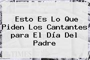 http://tecnoautos.com/wp-content/uploads/imagenes/tendencias/thumbs/esto-es-lo-que-piden-los-cantantes-para-el-dia-del-padre.jpg Canciones Para El Dia Del Padre. Esto es lo que piden los cantantes para el Día del Padre, Enlaces, Imágenes, Videos y Tweets - http://tecnoautos.com/actualidad/canciones-para-el-dia-del-padre-esto-es-lo-que-piden-los-cantantes-para-el-dia-del-padre/