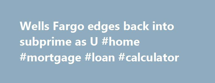 "Wells Fargo edges back into subprime as U #home #mortgage #loan #calculator http://mortgages.remmont.com/wells-fargo-edges-back-into-subprime-as-u-home-mortgage-loan-calculator/  #subprime mortgage lenders # Wells Fargo edges back into subprime as U.S. mortgage market thaws By Peter Rudegeair and Michelle Conlin n"">Wells Fargo & Co, the largest U.S. mortgage lender, is tiptoeing back into subprime home loans again. The bank … Continue reading →"