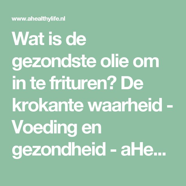 Wat is de gezondste olie om in te frituren? De krokante waarheid - Voeding en gezondheid - aHealthylife.nl