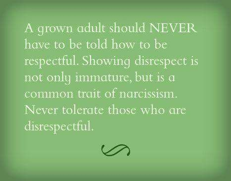 A grown adult should NEVER have to be told how to be respectful. Showing disrespect is not only immature, but is a common trait of narcissism. Never tolerate those who are disrespectful.