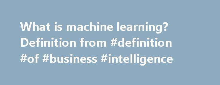 What is machine learning? Definition from #definition #of #business #intelligence http://arizona.nef2.com/what-is-machine-learning-definition-from-definition-of-business-intelligence/  machine learning Machine learning is a type of artificial intelligence (AI ) that provides computers with the ability to learn without being explicitly programmed. Machine learning focuses on the development of computer programs that can change when exposed to new data. The process of machine learning is…