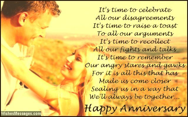 It's time to celebrate All our disagreements It's time to raise a toast To all our arguments It's time to recollect All our fights and talks It's time to remember Our angry stares and gawks For it is all this that has Made us come closer Sealing us in a way that We'll always be together Happy anniversary via WishesMessages.com