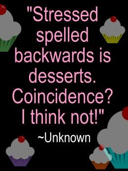 """Stressed spelled backwards is desserts. Coincidence? I think not!"" ~ Unknown. Humorous Quotes about Stress  #food #foodquote #inspirationalquote  http://zaikaofkensington.com/"