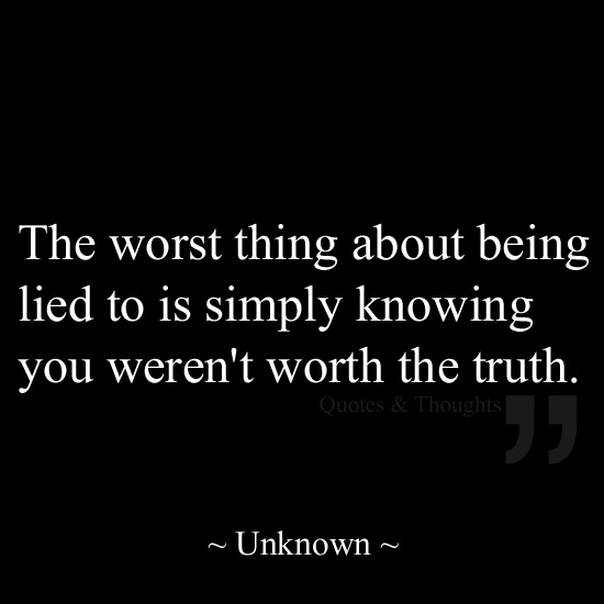 The worst thing about being lied to is simply knowing you weren't worth the truth.