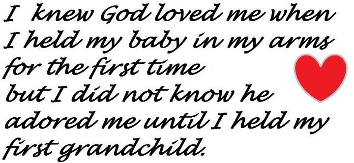 I knew God loved me when I held my baby in my arms for the first time but I did not know he adored me until I held my first grandchild <3
