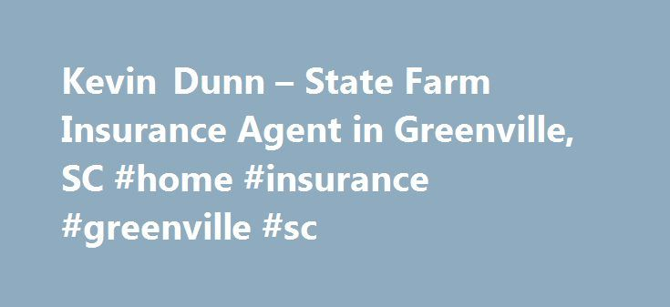 Kevin Dunn – State Farm Insurance Agent in Greenville, SC #home #insurance #greenville #sc http://zambia.nef2.com/kevin-dunn-state-farm-insurance-agent-in-greenville-sc-home-insurance-greenville-sc/  # Kevin Dunn Disclosures State Farm Bank, F.S.B. Bloomington, Illinois ( Bank ), is a Member FDIC and Equal Housing Lender. NMLS ID 139716. The other products offered by affiliate companies of State Farm Bank are not FDIC insured, not a State Farm Bank obligation or guaranteed by State Farm…