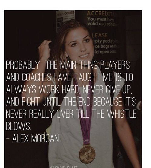 Alex Morgan. Work hard, never give up, fight until the end. She's the reason I'm…