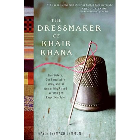 The dressmaker of Khair Khana : five sisters, one remarkable family, and the woman who risked everything to keep them safe - Gayle Tzemach Lemmon.