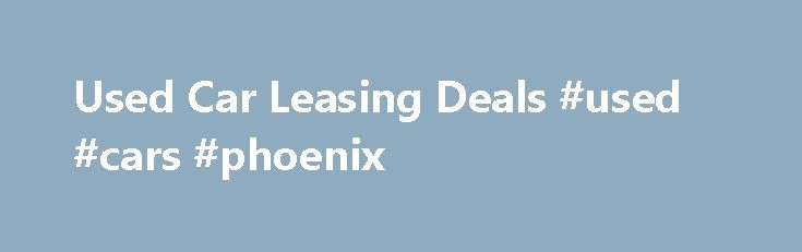 Used Car Leasing Deals #used #cars #phoenix http://india.remmont.com/used-car-leasing-deals-used-cars-phoenix/  #used car leasing # Used Car Leasing Used car leasing is often considered a cheaper alternative to buying a car outright, as the total cost is spread over a period of years in fixed monthly payments. Leasing a used car works in almost the exact same way as leasing a new car; you enter an agreement to effectively 'borrow' a car for an agreed period of time, paying monthly until the…